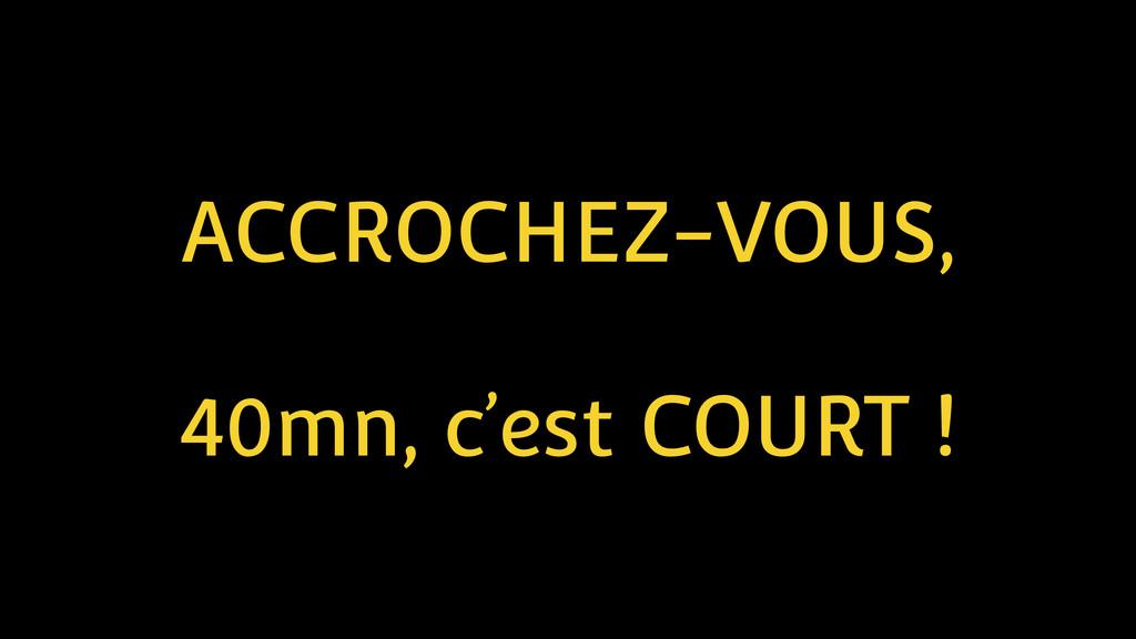 ACCROCHEZ-VOUS, ! 40mn, c'est COURT !