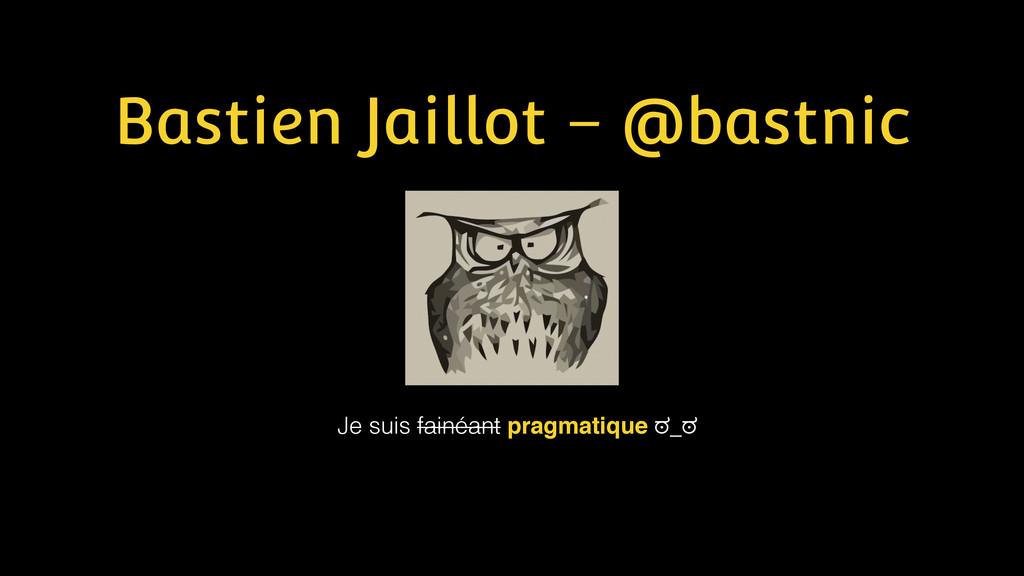 Bastien Jaillot – @bastnic Je suis fainéant pra...