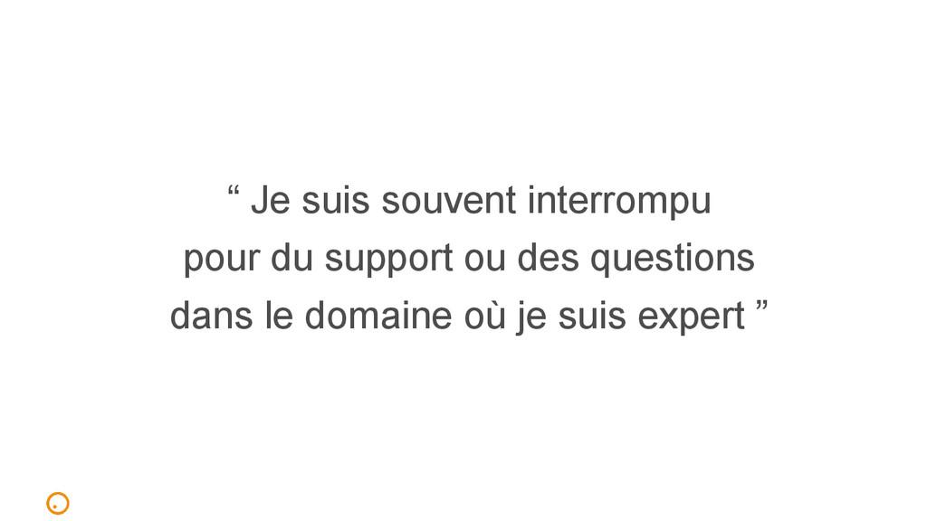""""""" Je suis souvent interrompu pour du support ou..."""