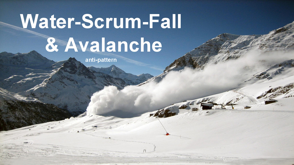 Water-Scrum-Fall & Avalanche anti-pattern