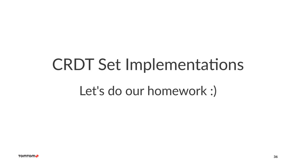 CRDT Set Implementa/ons Let's do our homework :...