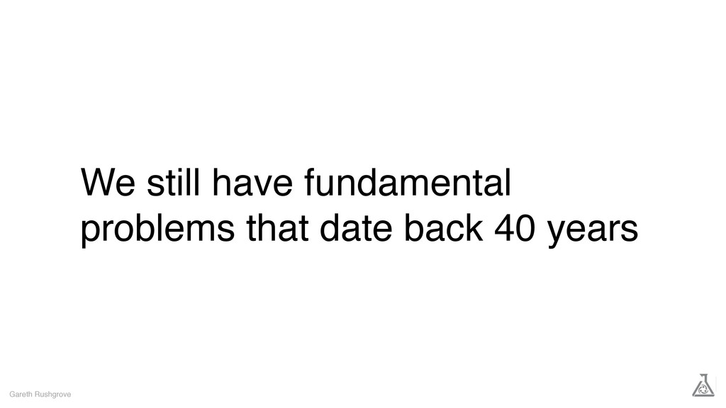 We still have fundamental problems that date ba...