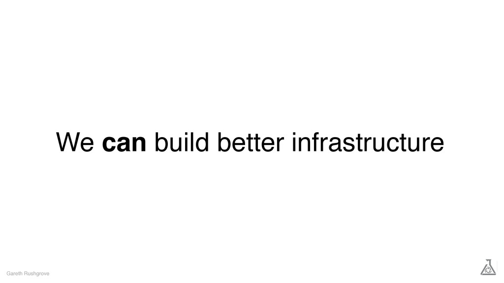 We can build better infrastructure Gareth Rushg...