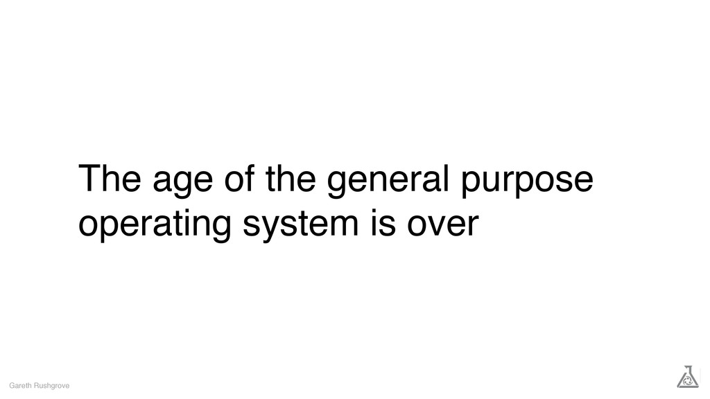 The age of the general purpose operating system...