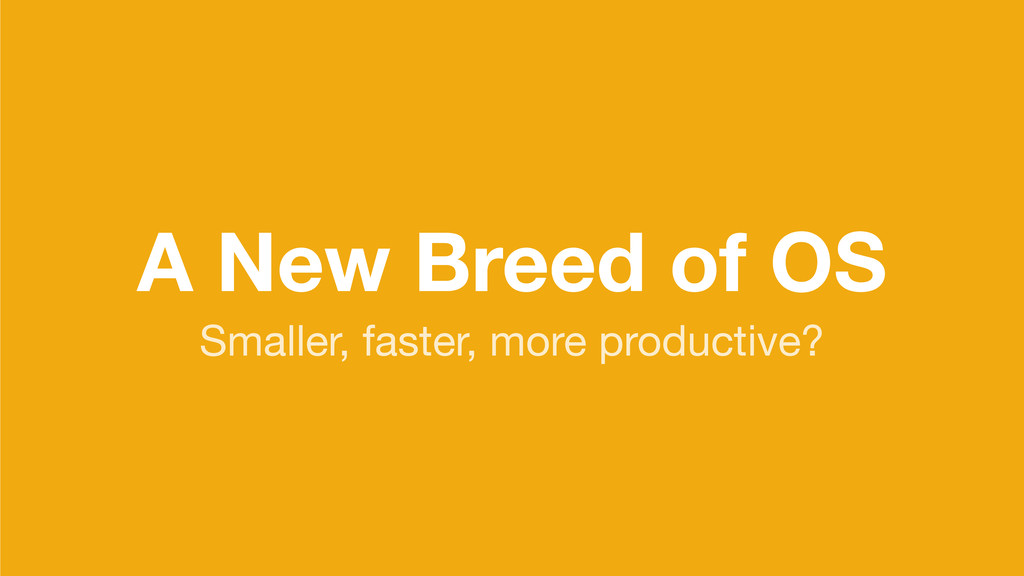 A New Breed of OS Smaller, faster, more product...