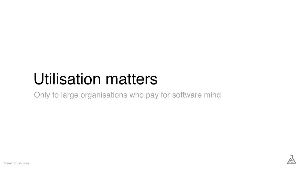 Utilisation matters Gareth Rushgrove Only to la...