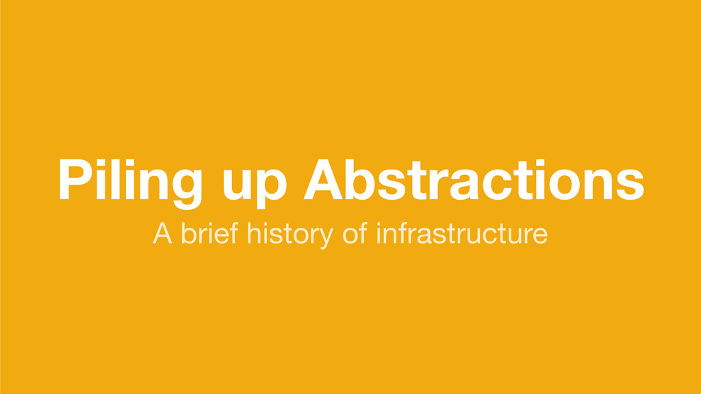 Piling up Abstractions A brief history of infra...