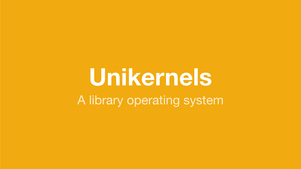Unikernels A library operating system