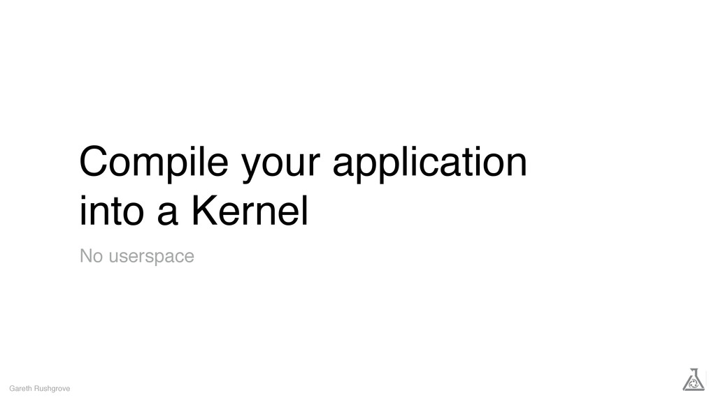 Compile your application into a Kernel Gareth R...