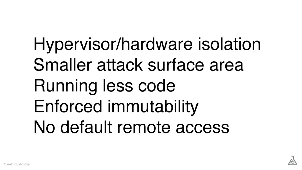 Hypervisor/hardware isolation Smaller attack su...