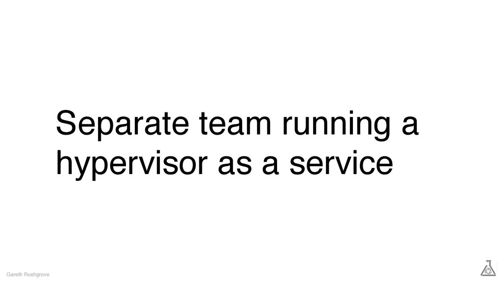 Separate team running a hypervisor as a service...