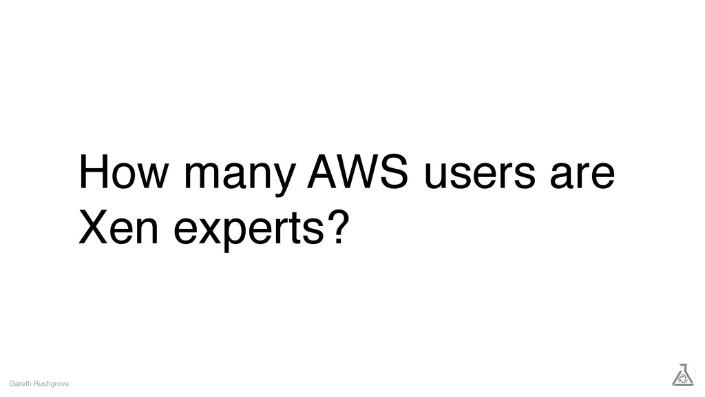 How many AWS users are Xen experts? Gareth Rush...
