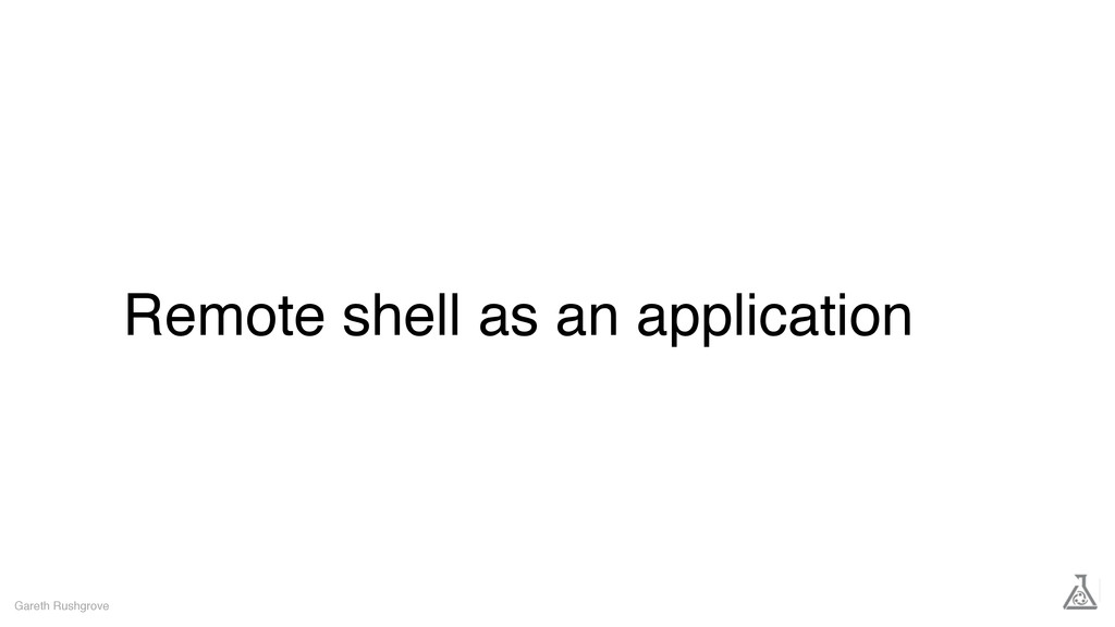 Remote shell as an application Gareth Rushgrove