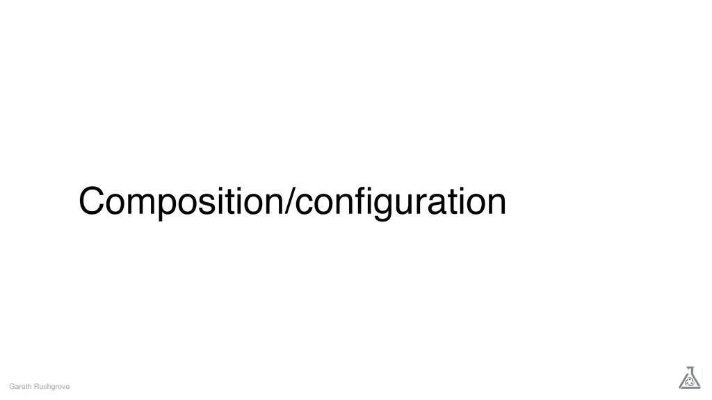 Composition/configuration Gareth Rushgrove