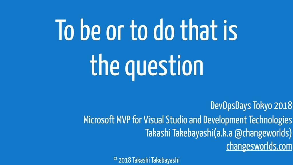 © 2018 Takashi Takebayashi To be or to do that ...