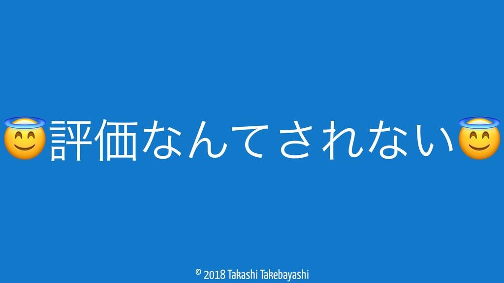 © 2018 Takashi Takebayashi ධՁͳΜͯ͞Εͳ͍