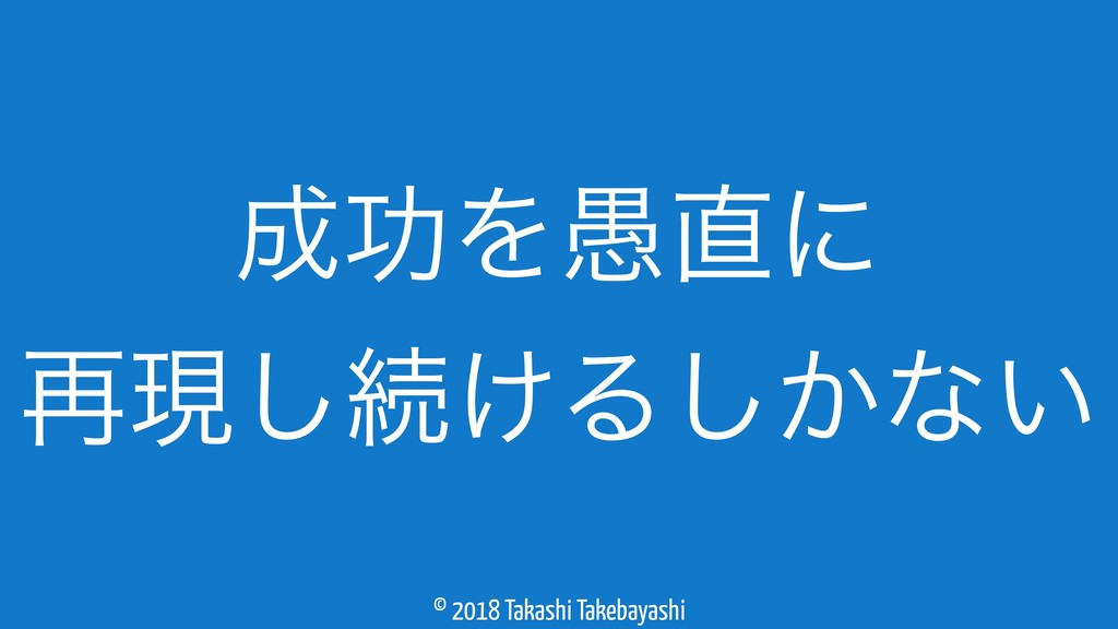 © 2018 Takashi Takebayashi ޭΛ۪ʹ ࠶ݱ͠ଓ͚Δ͔͠ͳ͍