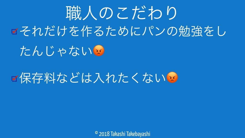 © 2018 Takashi Takebayashi ͦΕ͚ͩΛ࡞ΔͨΊʹύϯͷษڧΛ͠ ͨΜ...