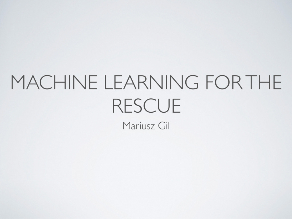 MACHINE LEARNING FOR THE RESCUE Mariusz Gil
