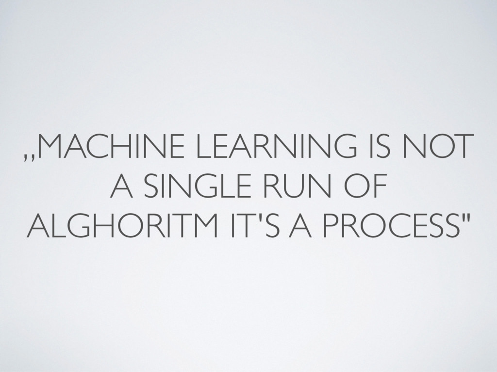 """MACHINE LEARNING IS NOT A SINGLE RUN OF ALGHOR..."