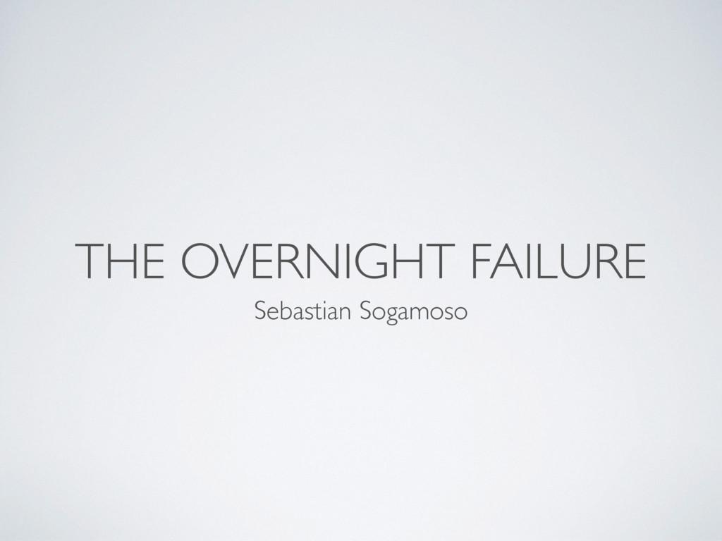 THE OVERNIGHT FAILURE Sebastian Sogamoso