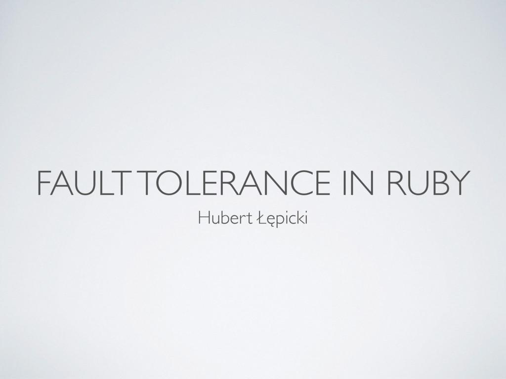 FAULT TOLERANCE IN RUBY Hubert Łępicki