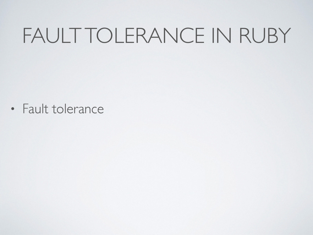 FAULT TOLERANCE IN RUBY • Fault tolerance
