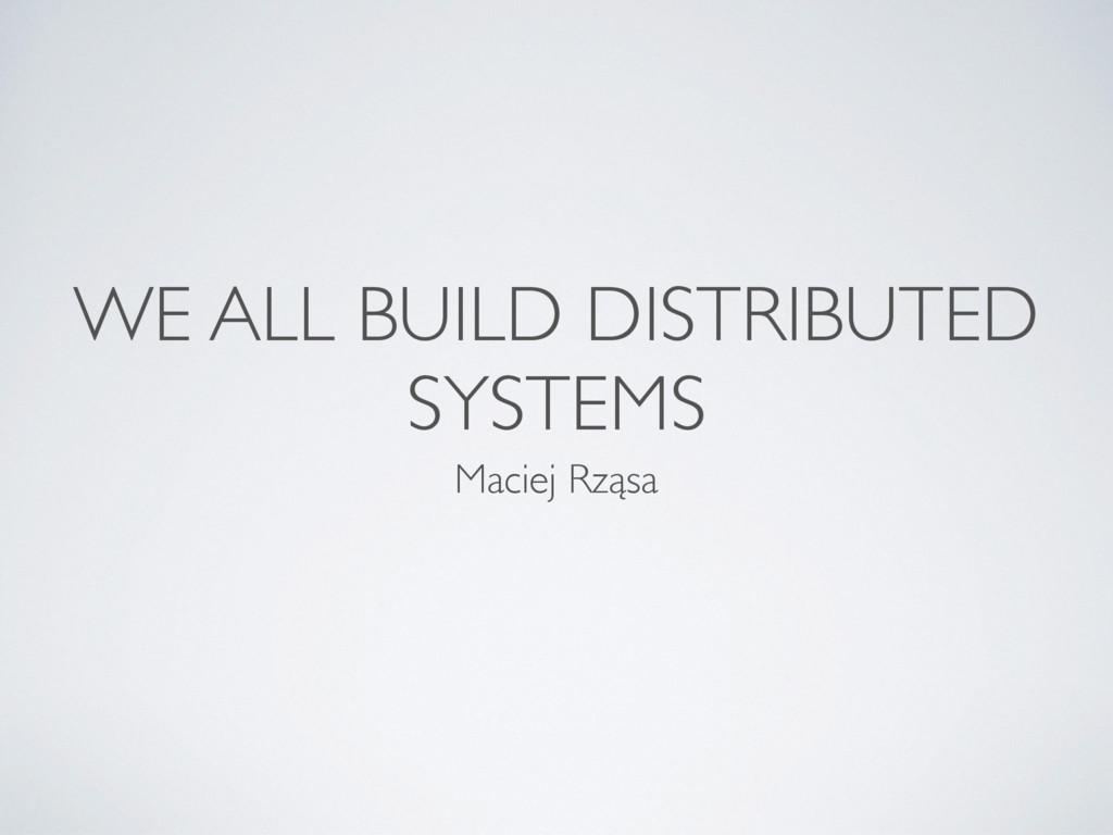 WE ALL BUILD DISTRIBUTED SYSTEMS Maciej Rząsa