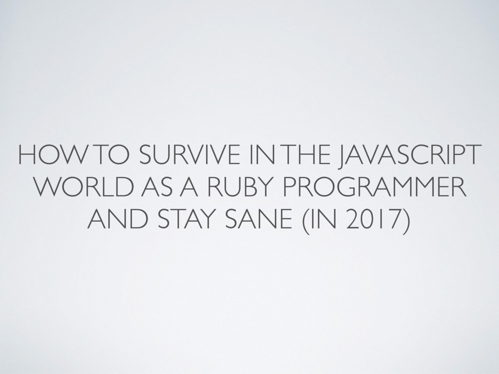 HOW TO SURVIVE IN THE JAVASCRIPT WORLD AS A RUB...