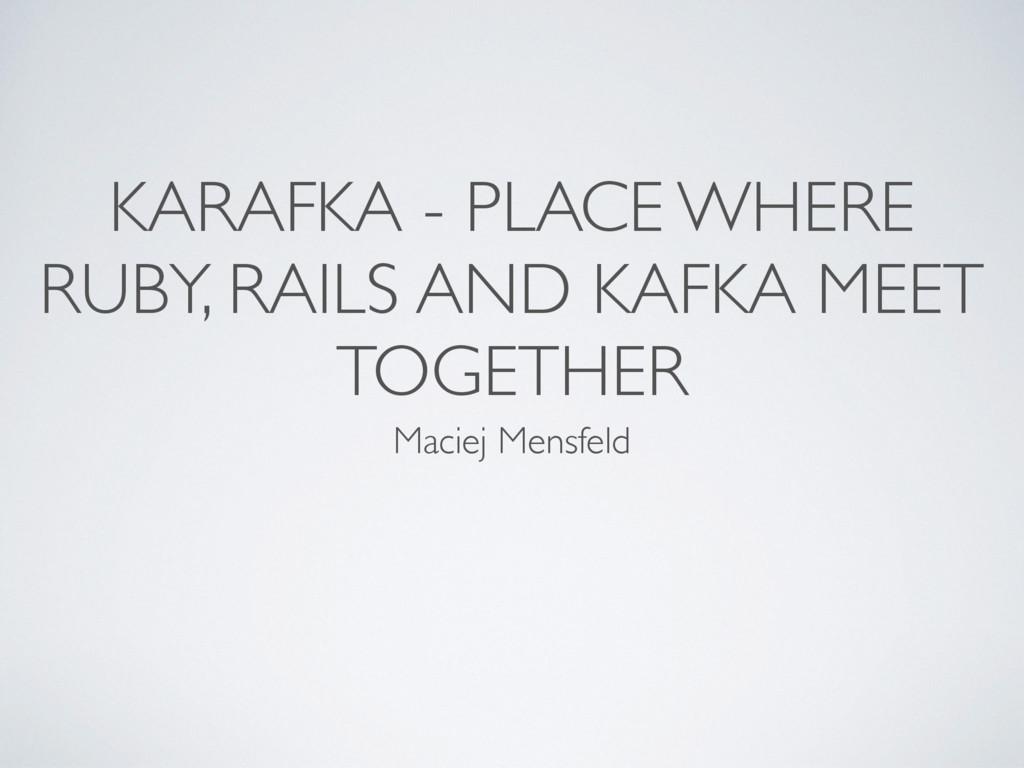 KARAFKA - PLACE WHERE RUBY, RAILS AND KAFKA MEE...