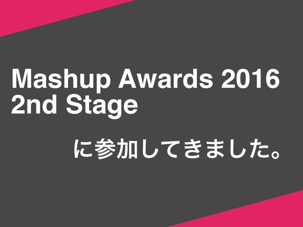 Mashup Awards 2016 2nd Stage ʹՃ͖ͯ͠·ͨ͠ɻ