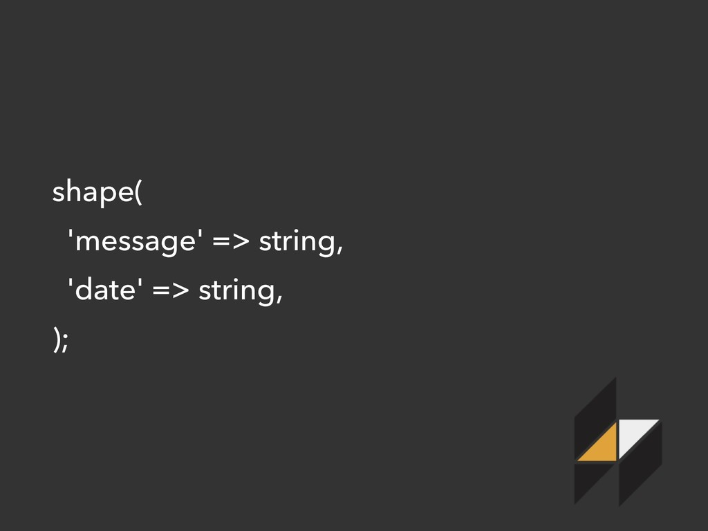 shape( 'message' => string, 'date' => string, );