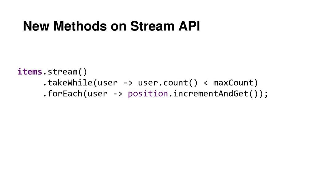 New Methods on Stream API items.stream() .takeW...