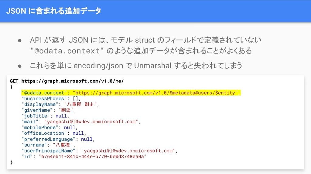 JSON に含まれる追加データ ● API が返す JSON には、モデル struct のフ...