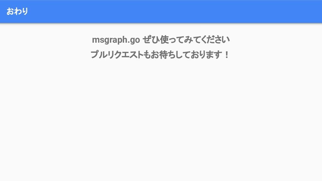 おわり msgraph.go ぜひ使ってみてください プルリクエストもお待ちしております!