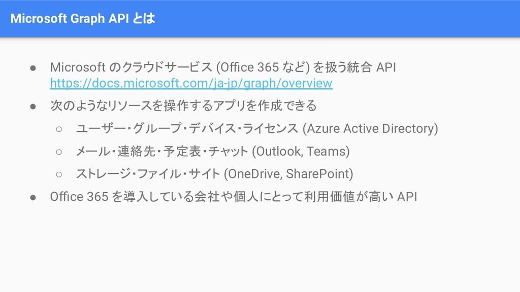 Microsoft Graph API とは ● Microsoft のクラウドサービス (O...