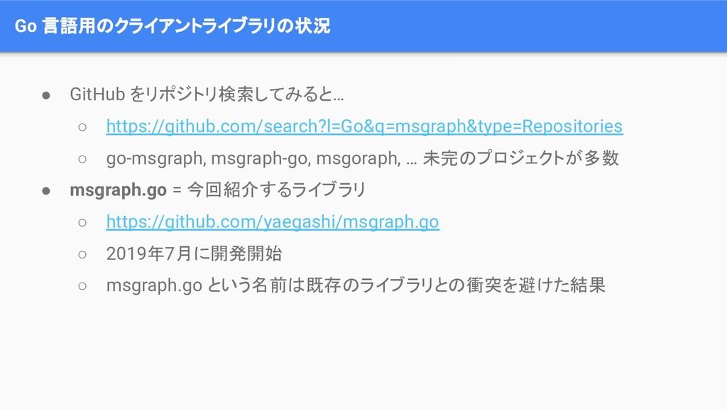 Go 言語用のクライアントライブラリの状況 ● GitHub をリポジトリ検索してみると… ○...