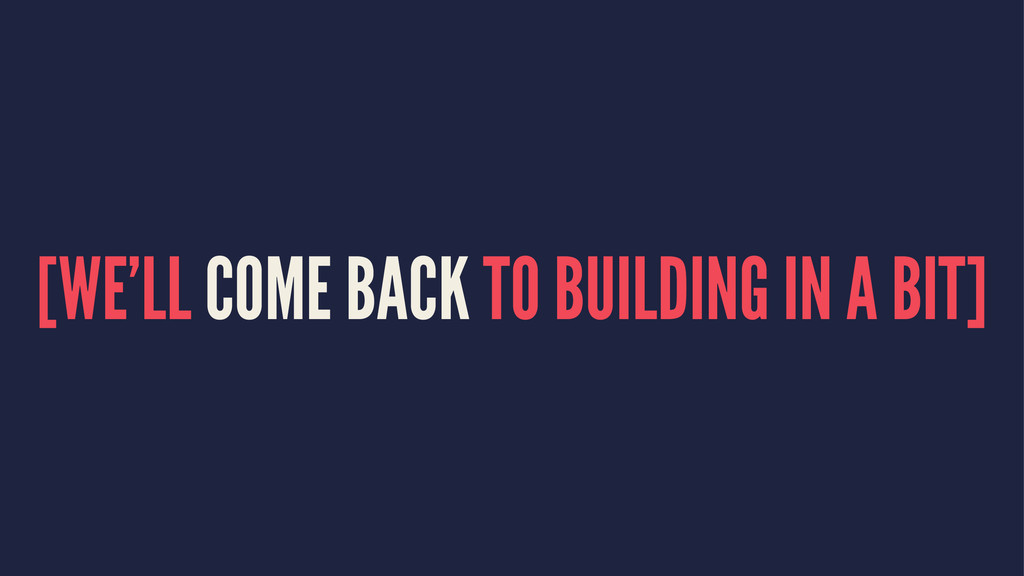 [WE'LL COME BACK TO BUILDING IN A BIT]