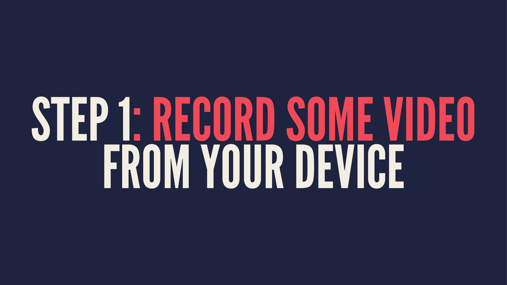 STEP 1: RECORD SOME VIDEO FROM YOUR DEVICE