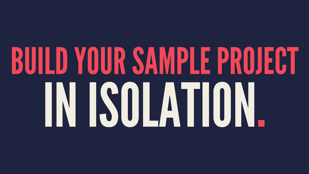 BUILD YOUR SAMPLE PROJECT IN ISOLATION.