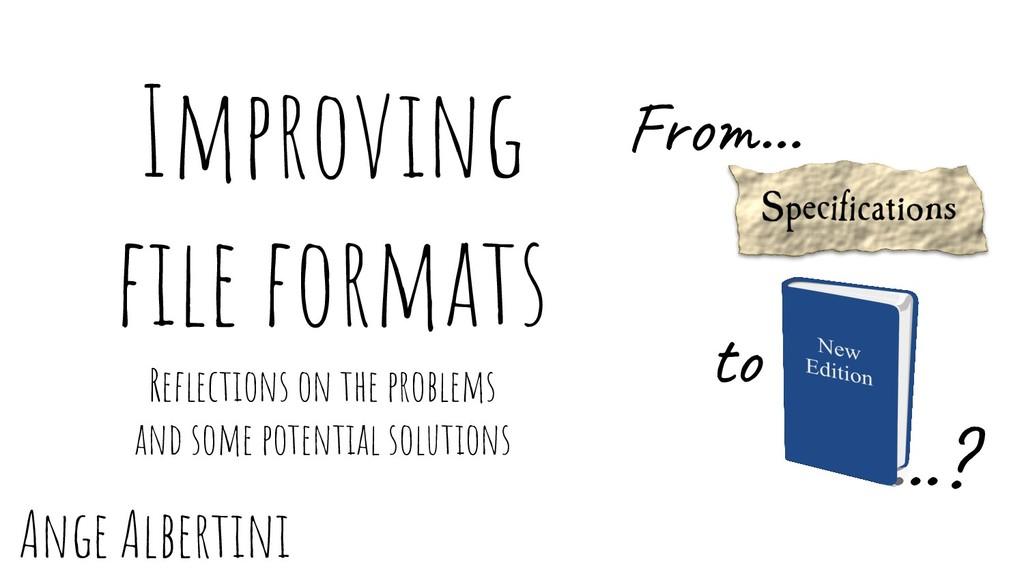 Ange Albertini …? Improving file formats to Refle...