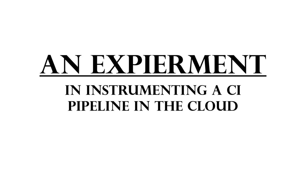 AN EXPIERMENT IN INSTRUMENTING A CI PIPELINE IN...