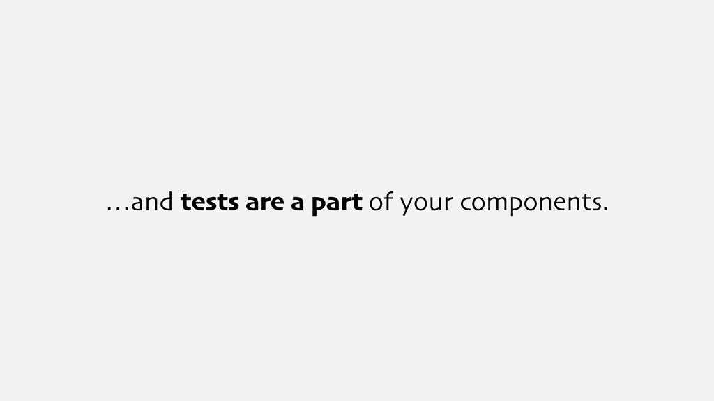 …and tests are a part of your components.