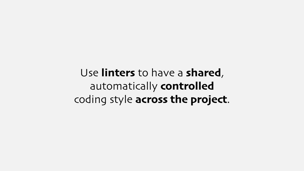Use linters to have a shared, automatically con...