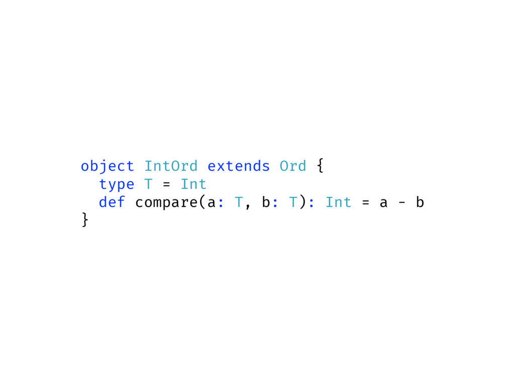 object IntOrd extends Ord { type T = Int def co...