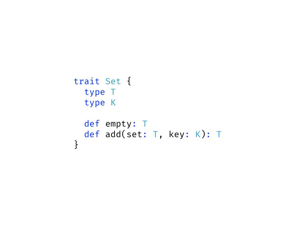 trait Set { type T type K def empty: T def add(...