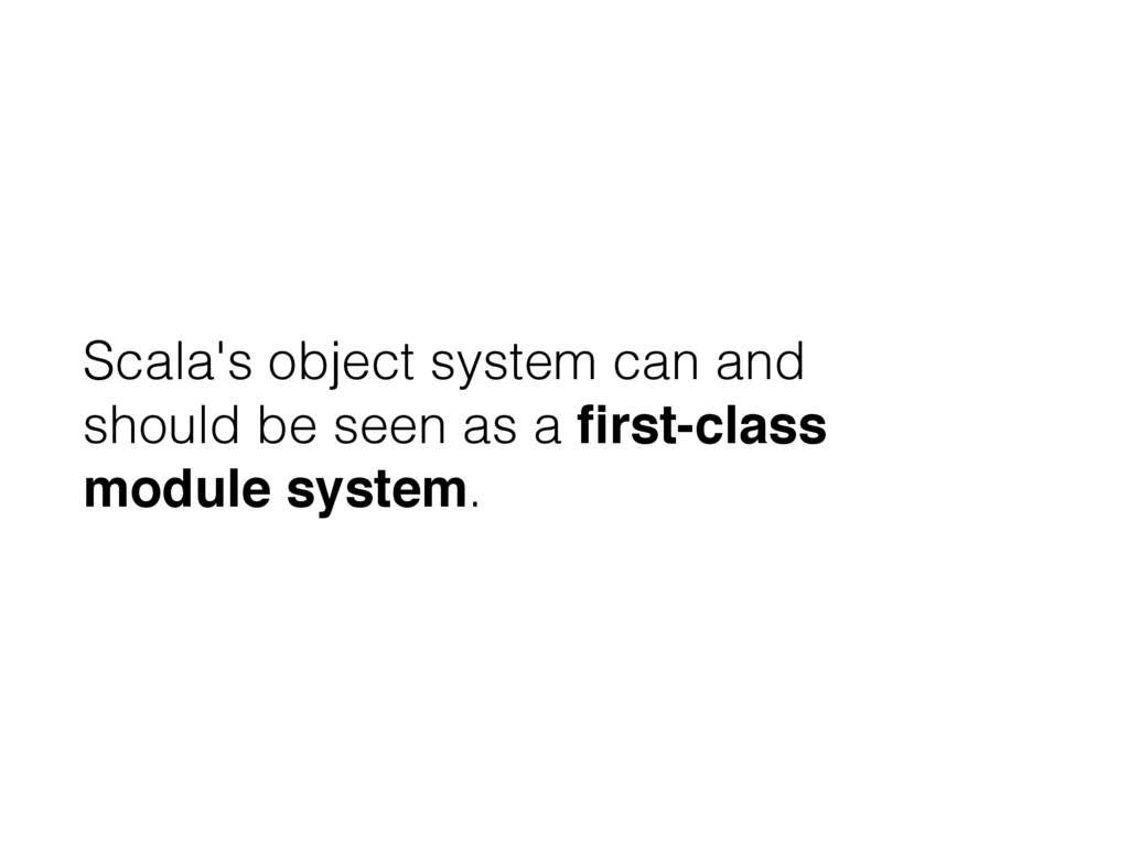 Scala's object system can and should be seen as...