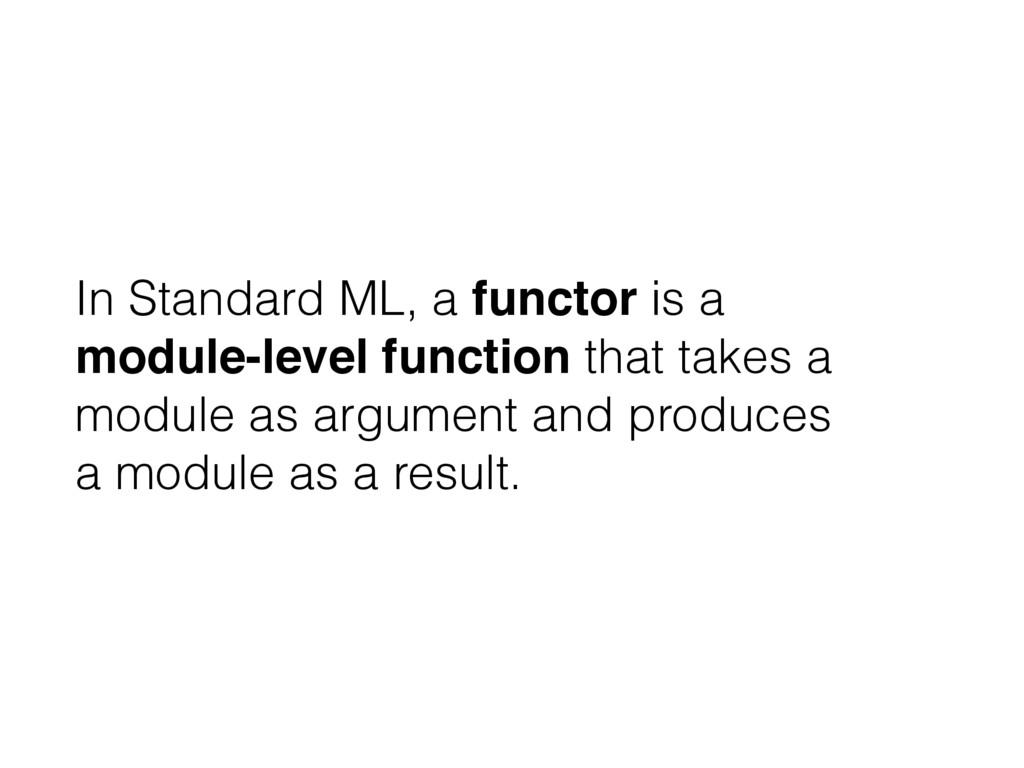In Standard ML, a functor is a module-level fun...