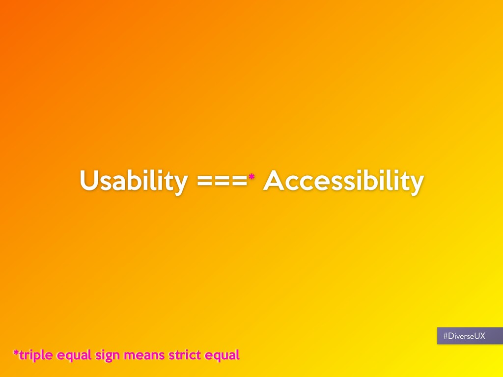 Usability ===* Accessibility *triple equal sign...