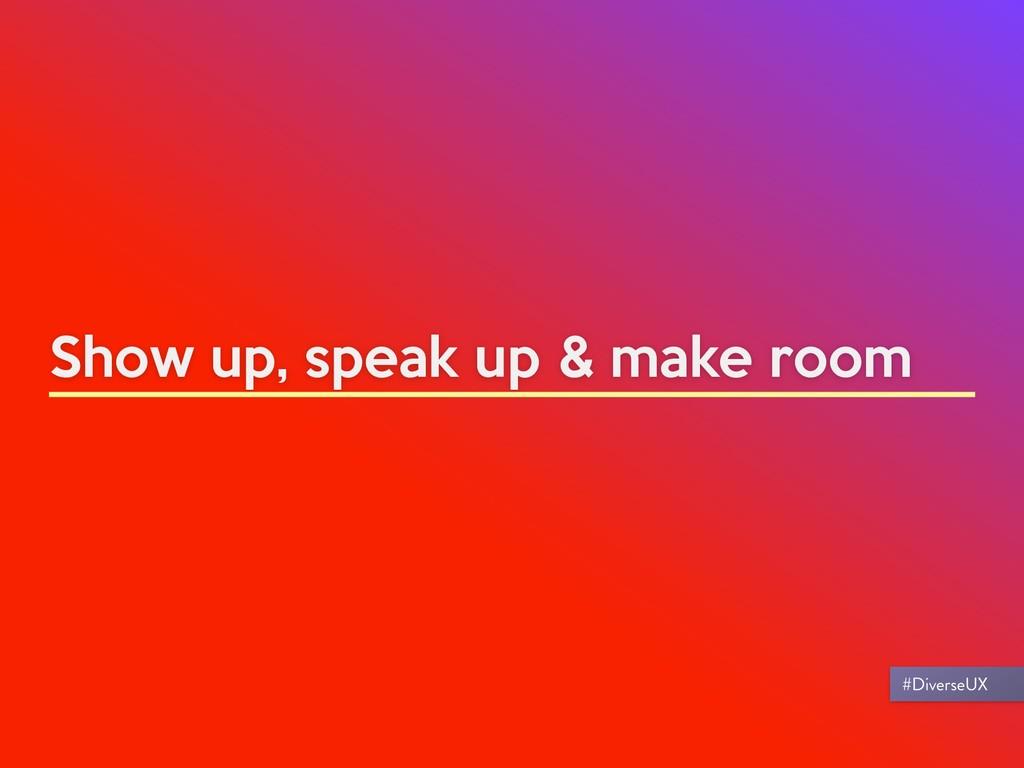 Show up, speak up & make room #DiverseUX